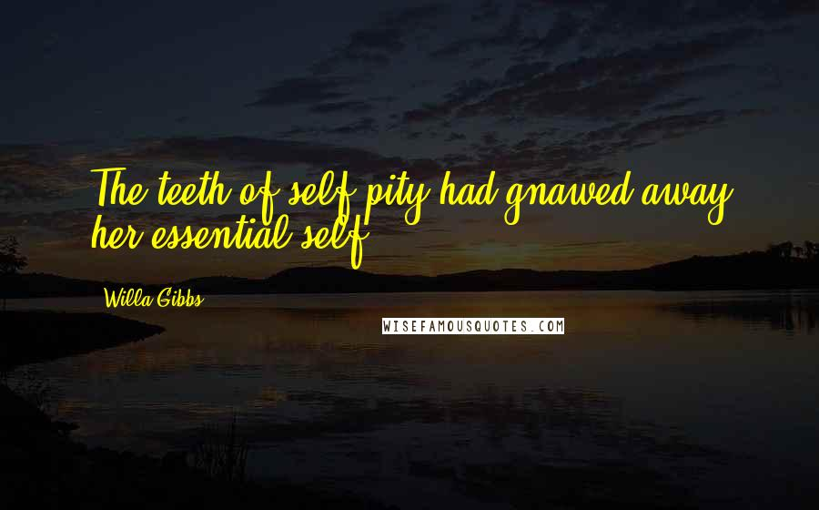 Willa Gibbs quotes: The teeth of self-pity had gnawed away her essential self.