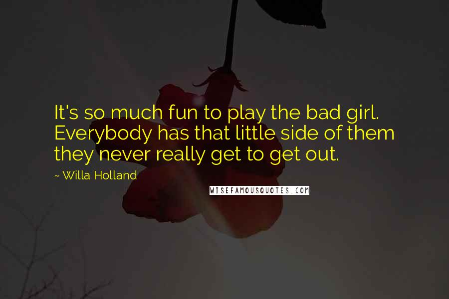 Willa Holland quotes: It's so much fun to play the bad girl. Everybody has that little side of them they never really get to get out.