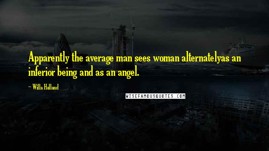 Willa Holland quotes: Apparently the average man sees woman alternatelyas an inferior being and as an angel.