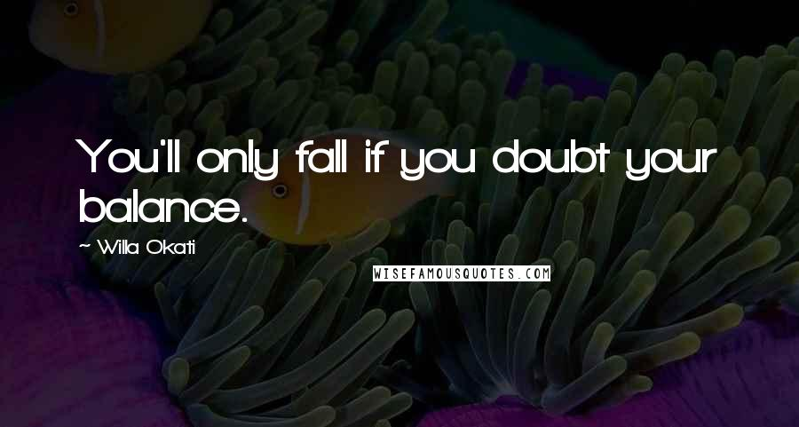 Willa Okati quotes: You'll only fall if you doubt your balance.