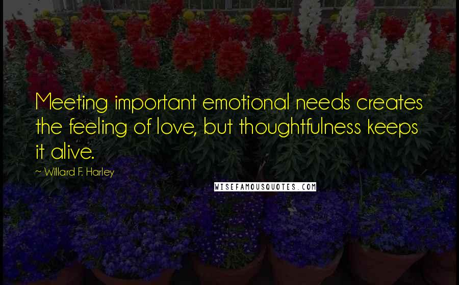 Willard F. Harley quotes: Meeting important emotional needs creates the feeling of love, but thoughtfulness keeps it alive.