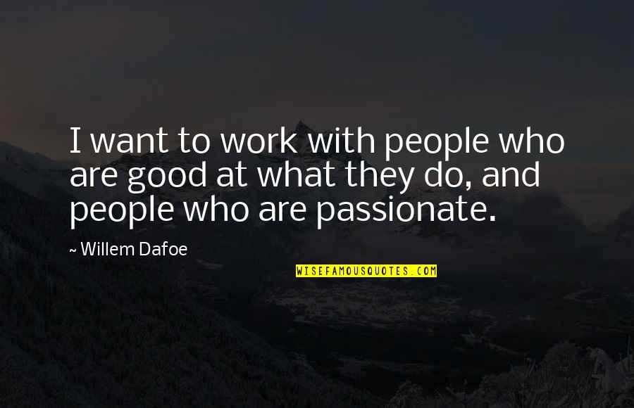 Willem Dafoe Quotes By Willem Dafoe: I want to work with people who are