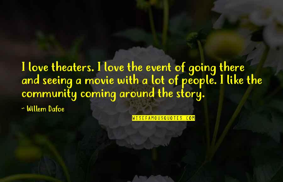 Willem Dafoe Quotes By Willem Dafoe: I love theaters. I love the event of