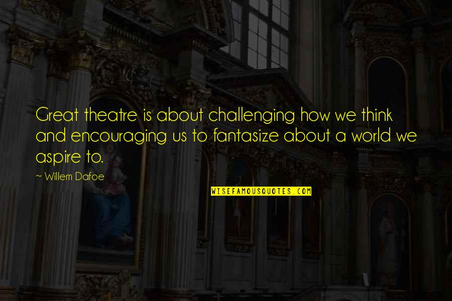 Willem Dafoe Quotes By Willem Dafoe: Great theatre is about challenging how we think
