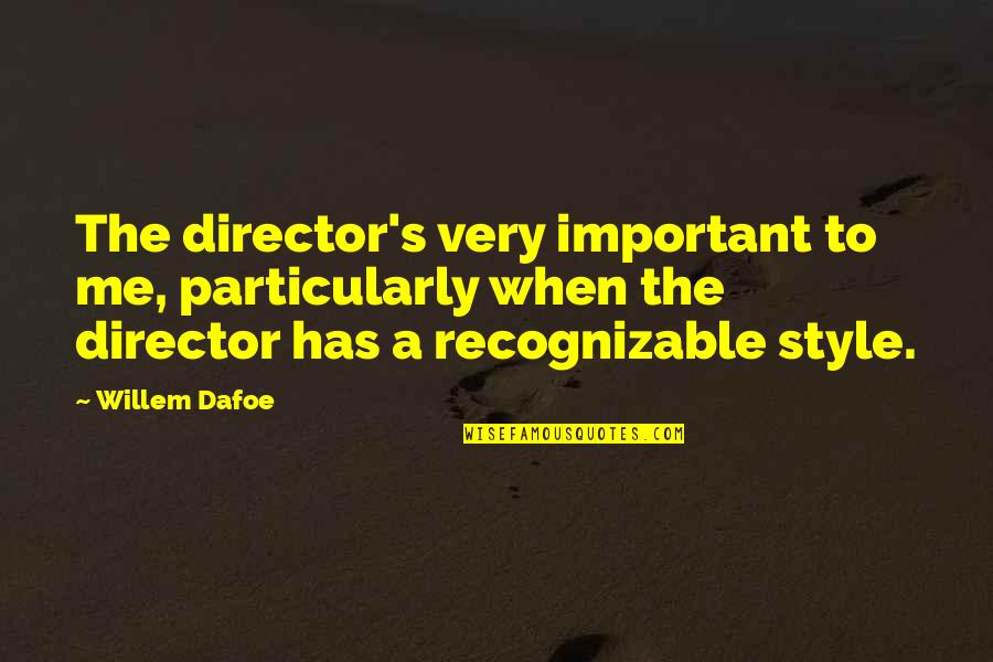 Willem Dafoe Quotes By Willem Dafoe: The director's very important to me, particularly when