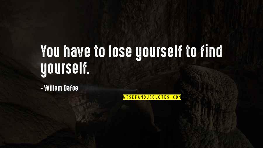 Willem Dafoe Quotes By Willem Dafoe: You have to lose yourself to find yourself.
