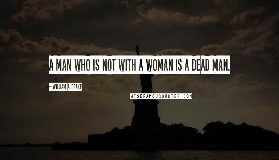 William A. Drake quotes: A man who is not with a woman is a dead man.