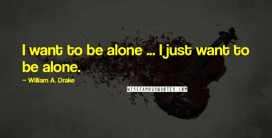 William A. Drake quotes: I want to be alone ... I just want to be alone.