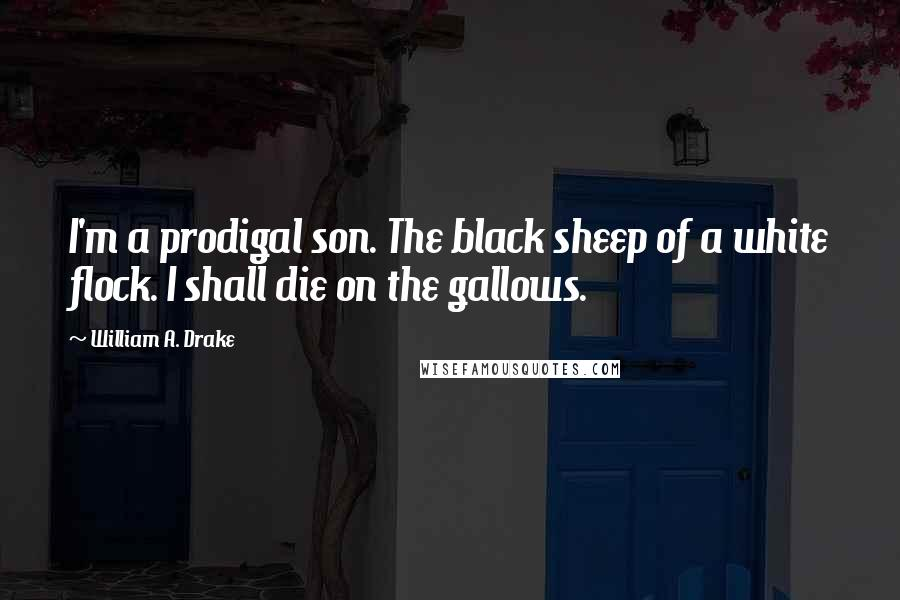 William A. Drake quotes: I'm a prodigal son. The black sheep of a white flock. I shall die on the gallows.