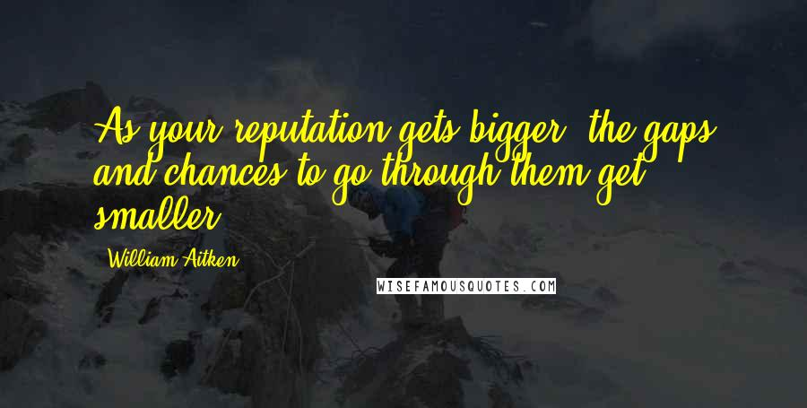 William Aitken quotes: As your reputation gets bigger, the gaps and chances to go through them get smaller.