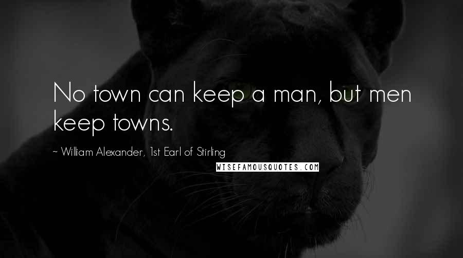 William Alexander, 1st Earl Of Stirling quotes: No town can keep a man, but men keep towns.