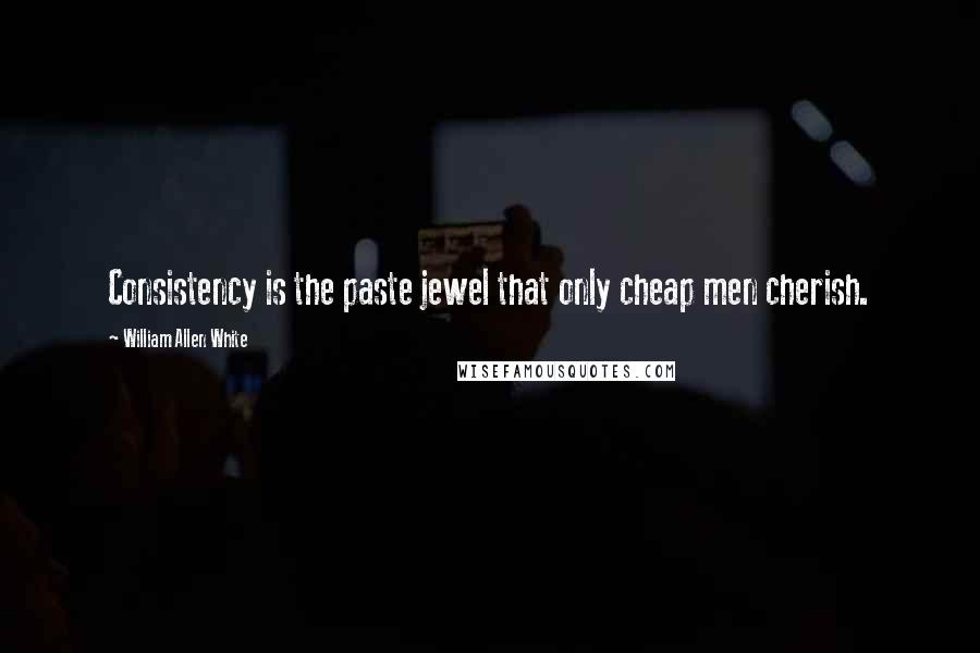 William Allen White quotes: Consistency is the paste jewel that only cheap men cherish.
