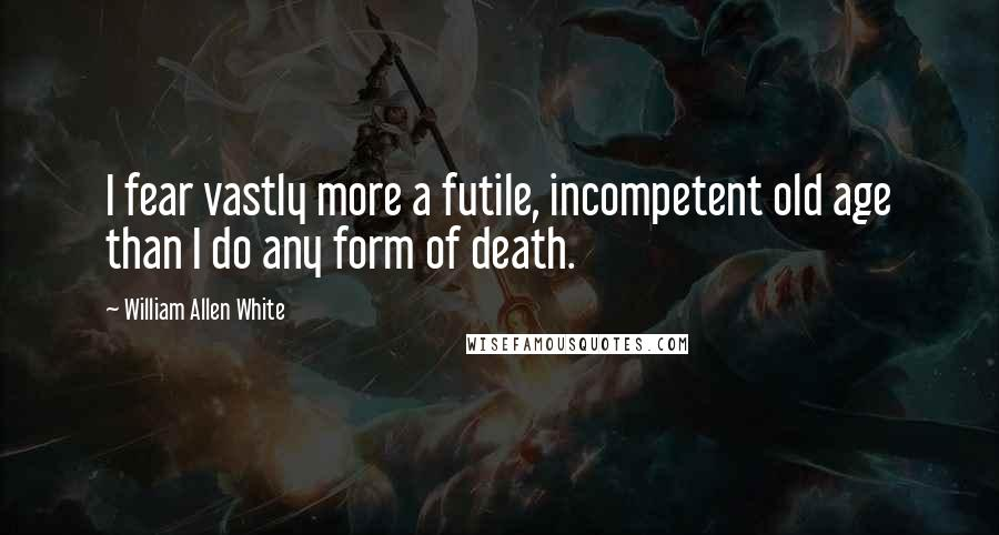 William Allen White quotes: I fear vastly more a futile, incompetent old age than I do any form of death.