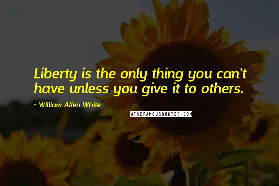 William Allen White quotes: Liberty is the only thing you can't have unless you give it to others.