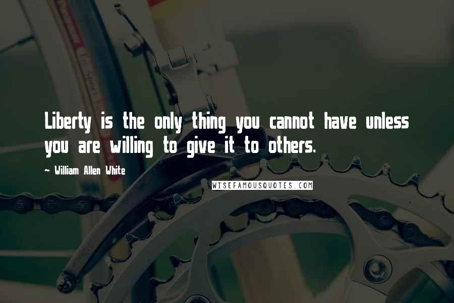 William Allen White quotes: Liberty is the only thing you cannot have unless you are willing to give it to others.