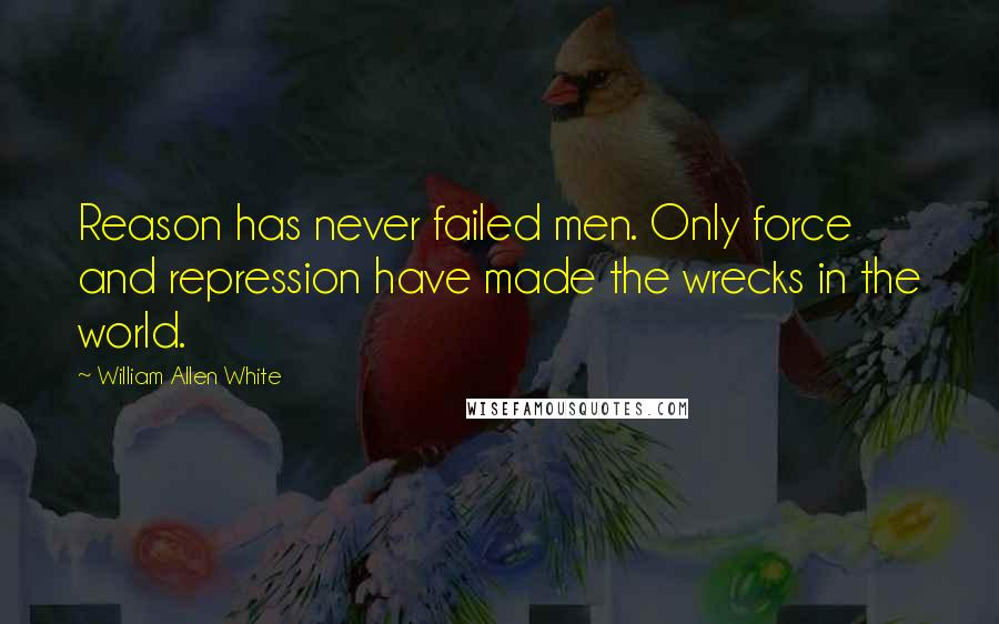 William Allen White quotes: Reason has never failed men. Only force and repression have made the wrecks in the world.