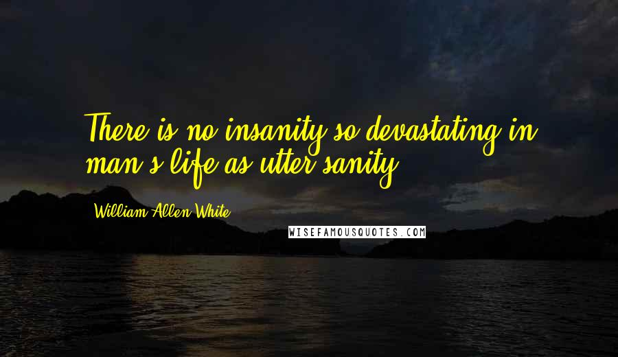 William Allen White quotes: There is no insanity so devastating in man's life as utter sanity.