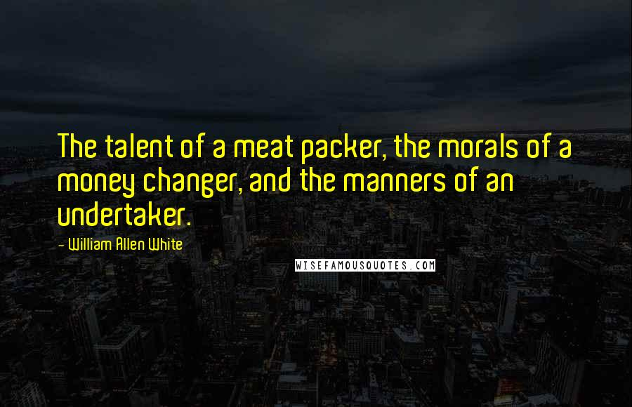 William Allen White quotes: The talent of a meat packer, the morals of a money changer, and the manners of an undertaker.