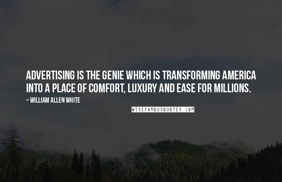 William Allen White quotes: Advertising is the genie which is transforming America into a place of comfort, luxury and ease for millions.