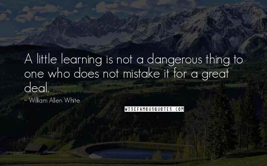 William Allen White quotes: A little learning is not a dangerous thing to one who does not mistake it for a great deal.