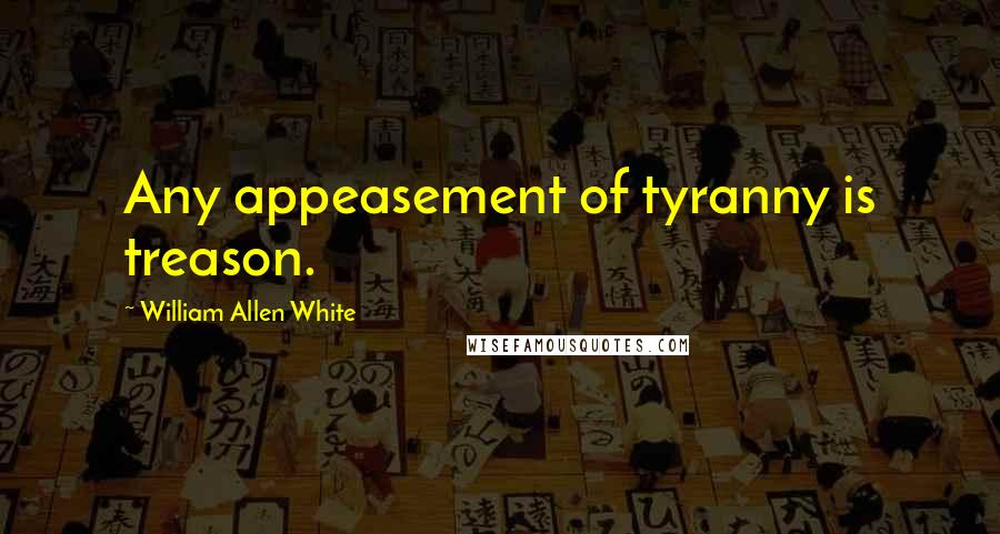 William Allen White quotes: Any appeasement of tyranny is treason.