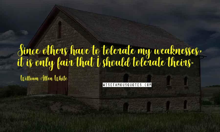 William Allen White quotes: Since others have to tolerate my weaknesses, it is only fair that I should tolerate theirs.