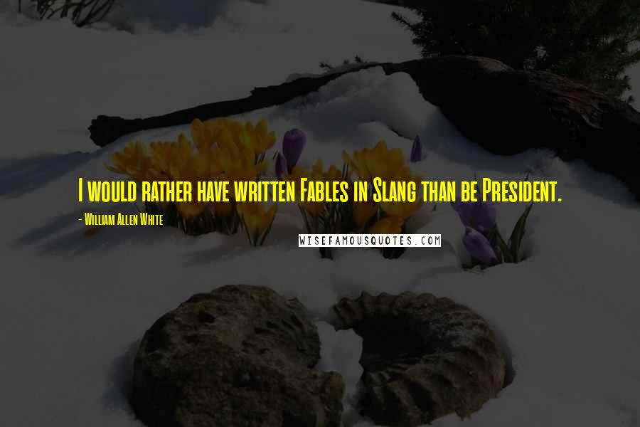 William Allen White quotes: I would rather have written Fables in Slang than be President.