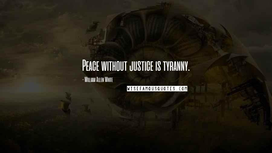 William Allen White quotes: Peace without justice is tyranny.