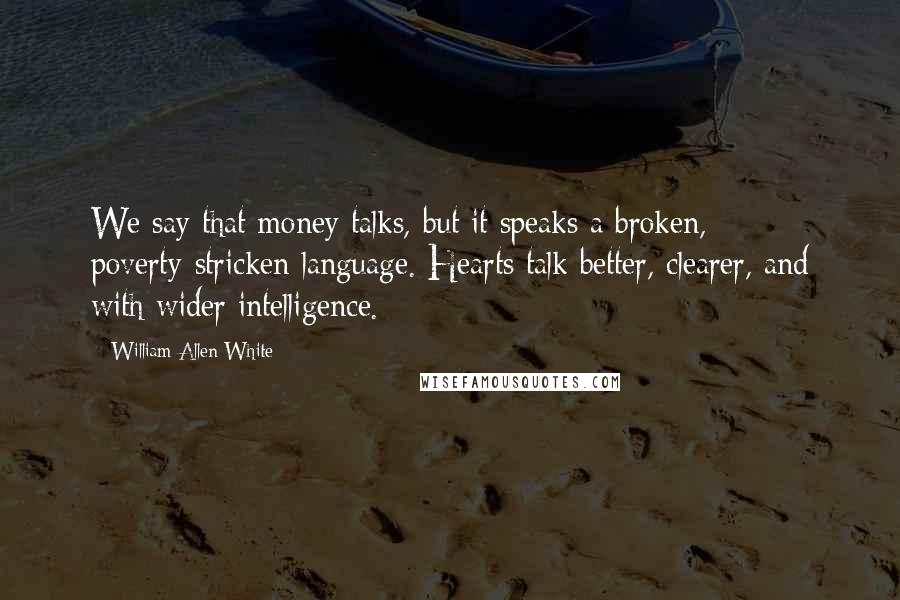 William Allen White quotes: We say that money talks, but it speaks a broken, poverty-stricken language. Hearts talk better, clearer, and with wider intelligence.
