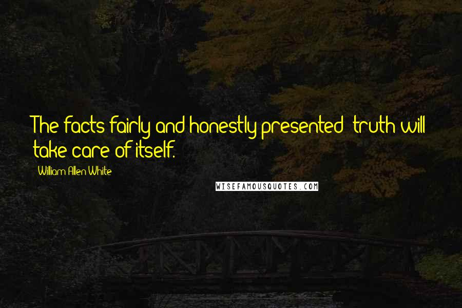 William Allen White quotes: The facts fairly and honestly presented; truth will take care of itself.