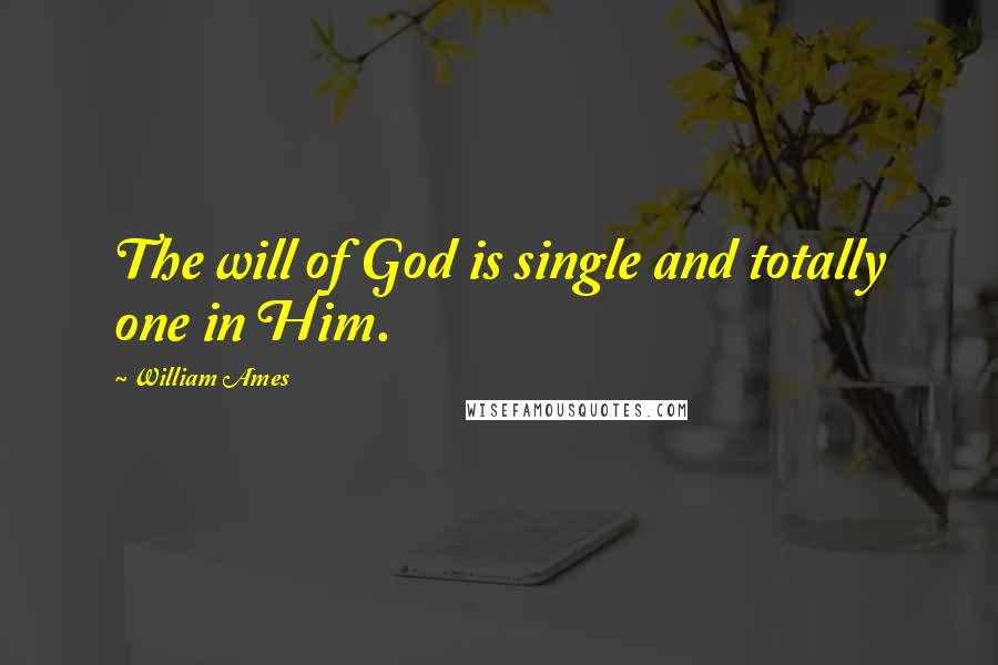 William Ames quotes: The will of God is single and totally one in Him.