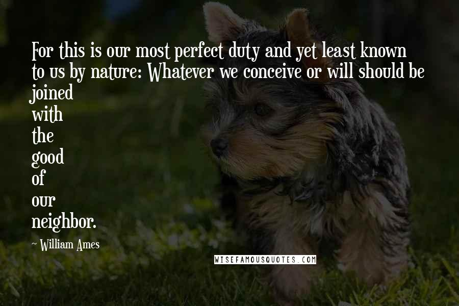 William Ames quotes: For this is our most perfect duty and yet least known to us by nature: Whatever we conceive or will should be joined with the good of our neighbor.