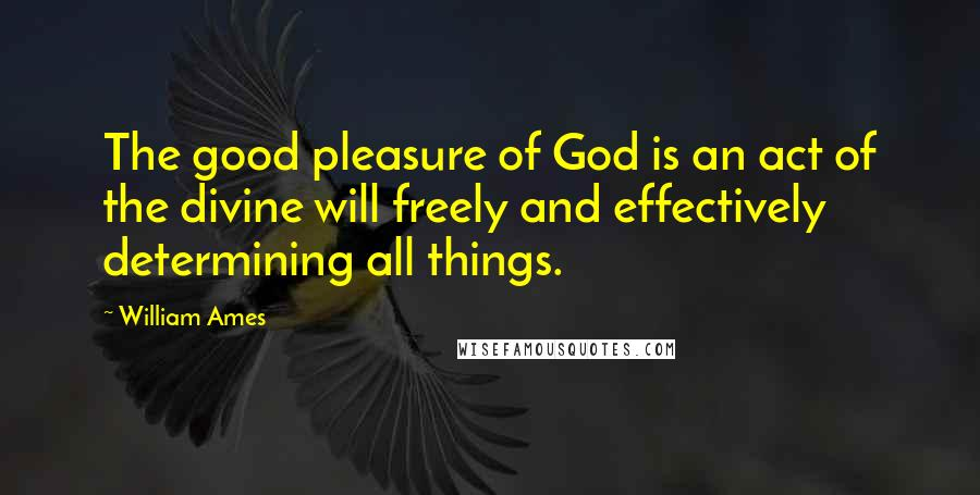 William Ames quotes: The good pleasure of God is an act of the divine will freely and effectively determining all things.