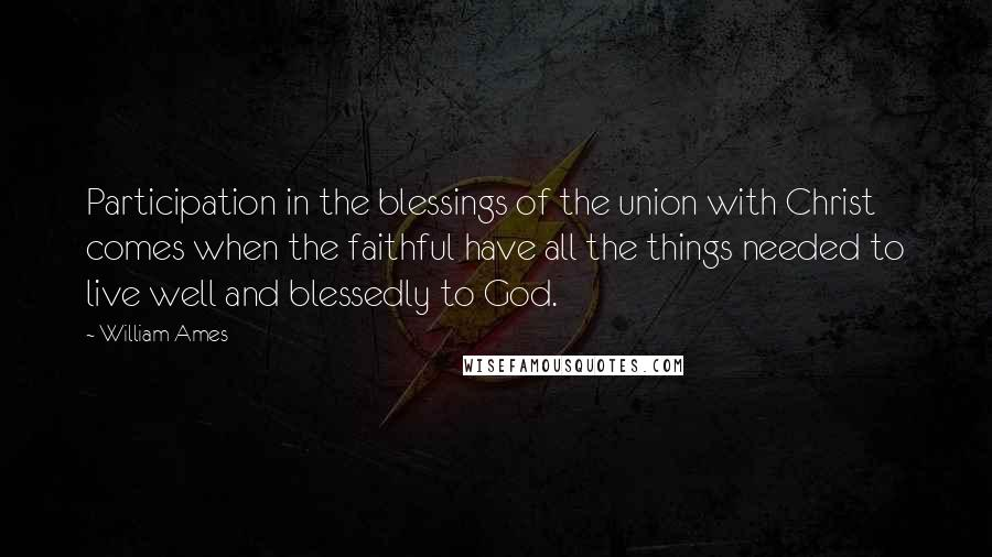 William Ames quotes: Participation in the blessings of the union with Christ comes when the faithful have all the things needed to live well and blessedly to God.