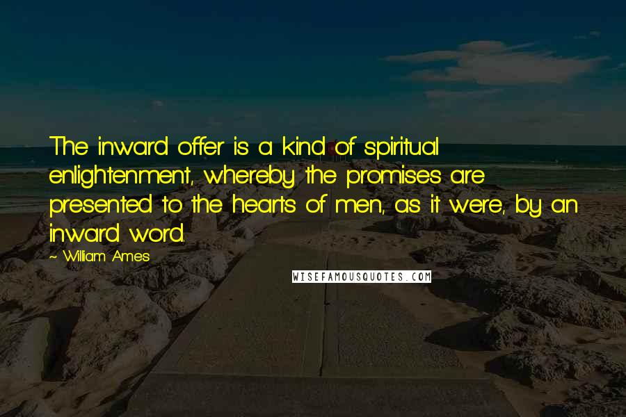 William Ames quotes: The inward offer is a kind of spiritual enlightenment, whereby the promises are presented to the hearts of men, as it were, by an inward word.