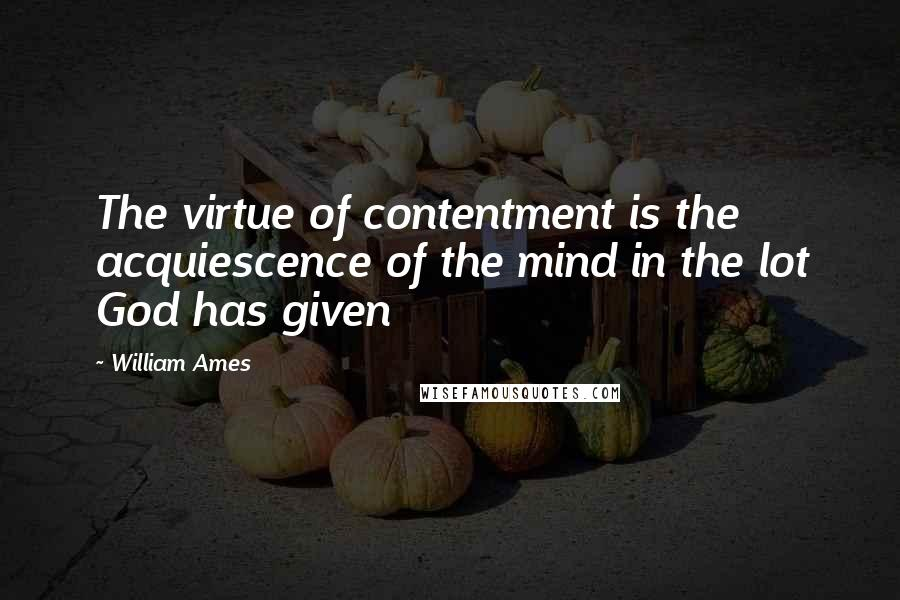 William Ames quotes: The virtue of contentment is the acquiescence of the mind in the lot God has given