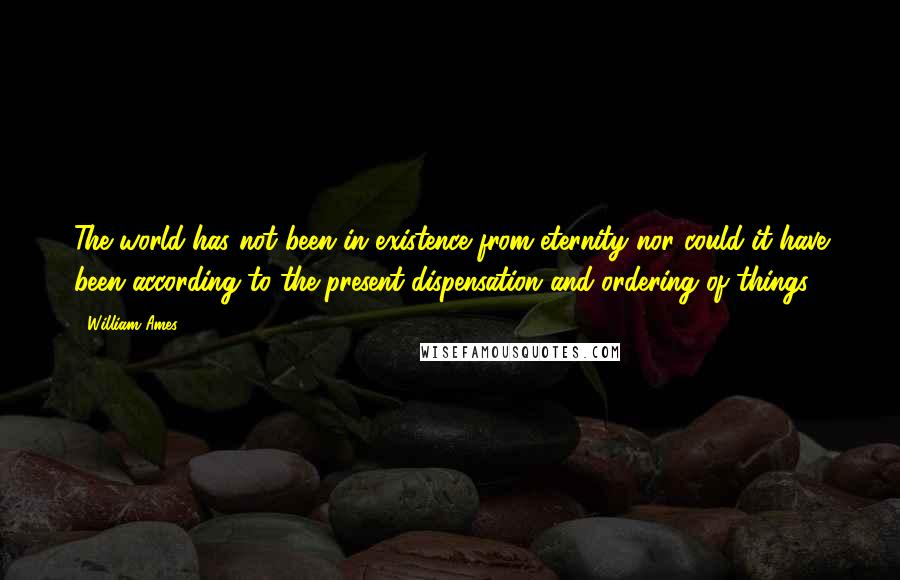 William Ames quotes: The world has not been in existence from eternity nor could it have been according to the present dispensation and ordering of things.