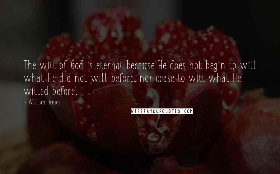 William Ames quotes: The will of God is eternal because He does not begin to will what He did not will before, nor cease to will what He willed before.
