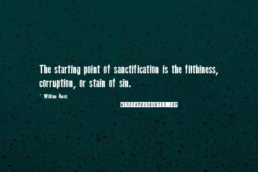 William Ames quotes: The starting point of sanctification is the filthiness, corruption, or stain of sin.