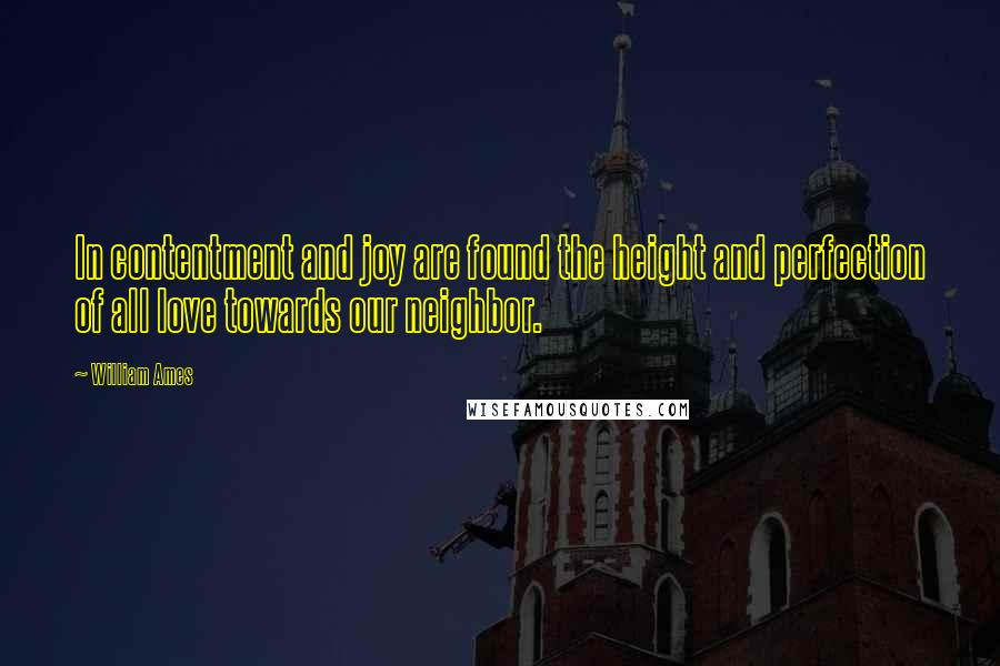 William Ames quotes: In contentment and joy are found the height and perfection of all love towards our neighbor.