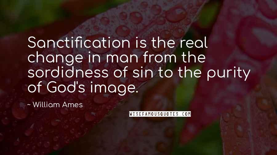 William Ames quotes: Sanctification is the real change in man from the sordidness of sin to the purity of God's image.