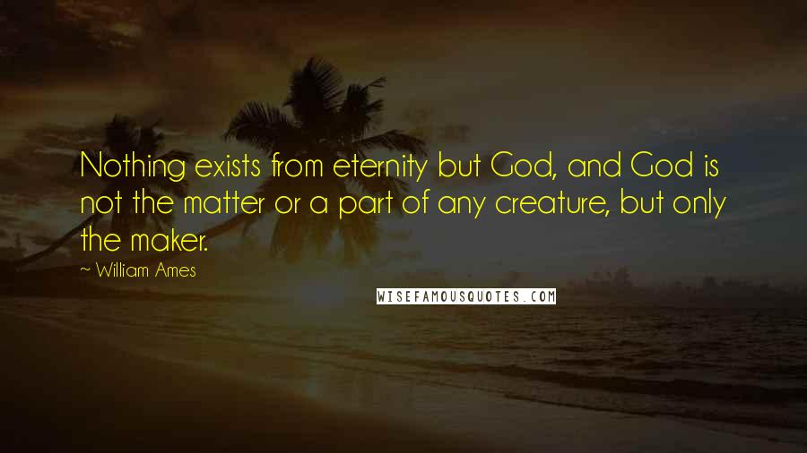 William Ames quotes: Nothing exists from eternity but God, and God is not the matter or a part of any creature, but only the maker.