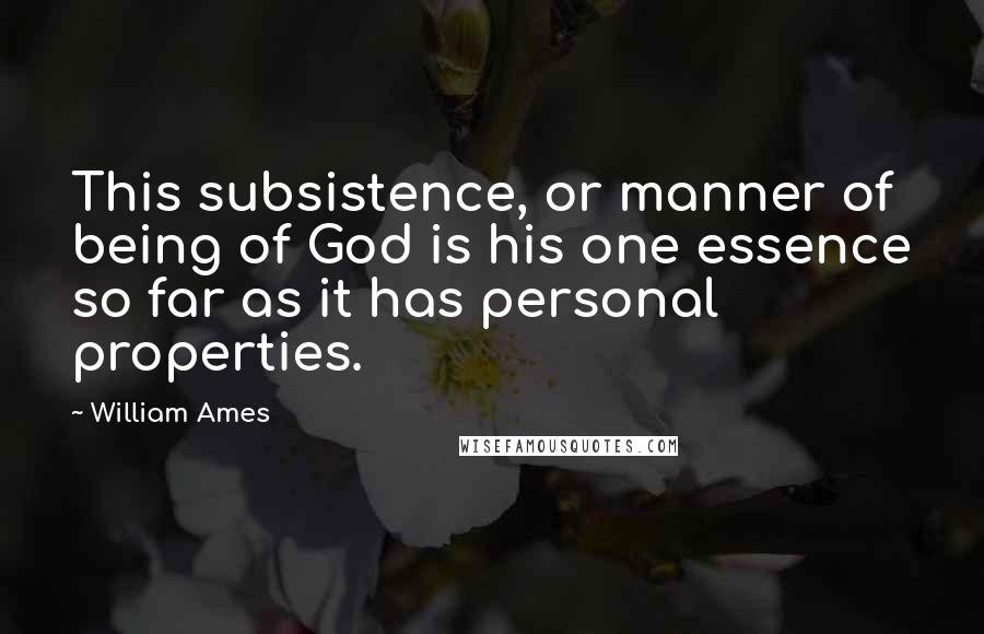 William Ames quotes: This subsistence, or manner of being of God is his one essence so far as it has personal properties.