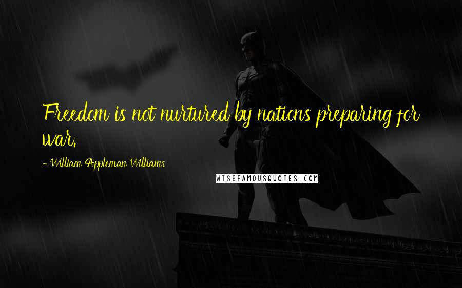 William Appleman Williams quotes: Freedom is not nurtured by nations preparing for war.