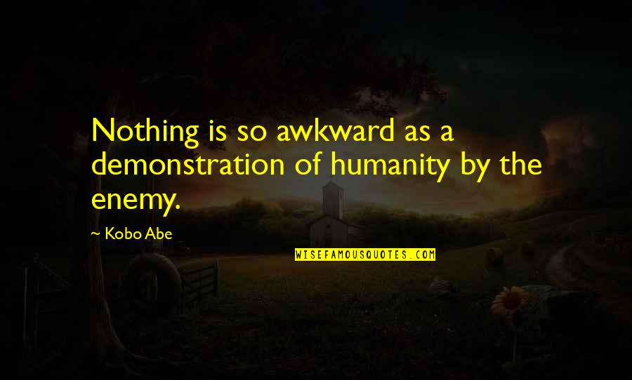 William Atkinson Quotes By Kobo Abe: Nothing is so awkward as a demonstration of