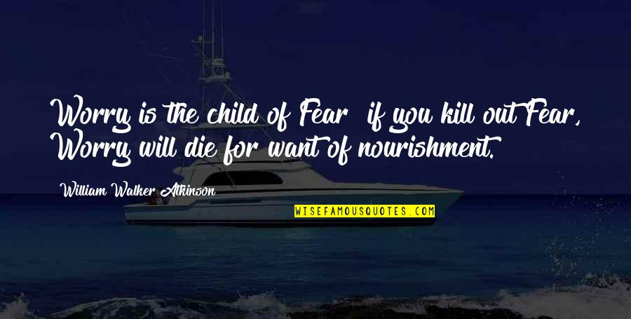 William Atkinson Quotes By William Walker Atkinson: Worry is the child of Fear if you