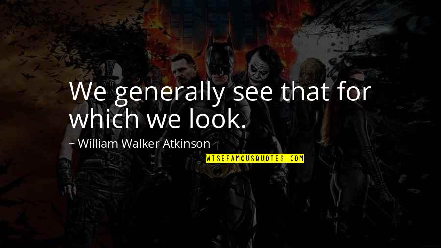 William Atkinson Quotes By William Walker Atkinson: We generally see that for which we look.