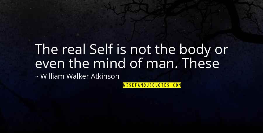 William Atkinson Quotes By William Walker Atkinson: The real Self is not the body or