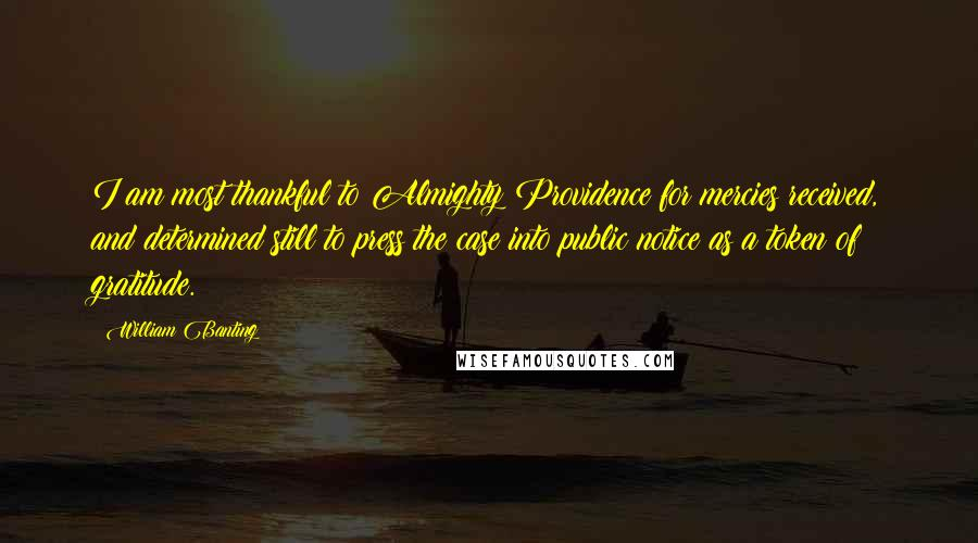 William Banting quotes: I am most thankful to Almighty Providence for mercies received, and determined still to press the case into public notice as a token of gratitude.