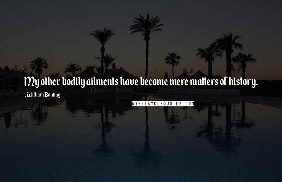 William Banting quotes: My other bodily ailments have become mere matters of history.